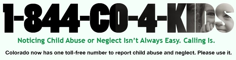 "Infographic that has the phone number 1-844-CO-4-KIDS and says ""Noticing Child Abuse or Neglect Isn't Always Easy. Calling Is. Colorado now has one toll-free number to report child abuse and neglect. Please use it."""